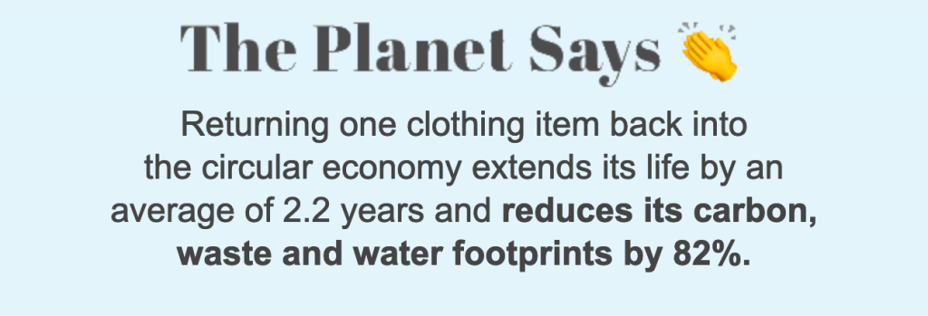 """The Planet Says... Returning one clothing item back into the circular economy extends its life by an average 2.2 years  and reduces it carbon waste and water footprints by 82%."" - From ThredUp"