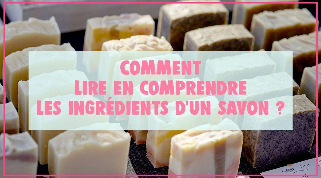 Lire et comprendre la composition d'un savon pour bien le choisir