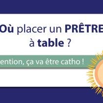 Où placer un prêtre à table ? (série : Attention, ça va être catho !)
