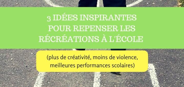 3 idées inspirantes pour repenser les récréations à l'école (plus de créativité, moins de violence, meilleures performances scolaires)