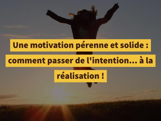 Une motivation pérenne et solide : comment passer de l'intention... à la réalisation !