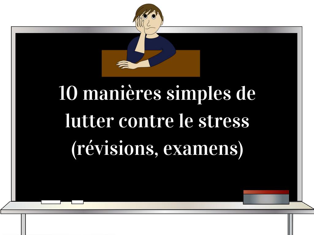 10 mani u00e8res simples de lutter contre le stress  r u00e9visions  examens