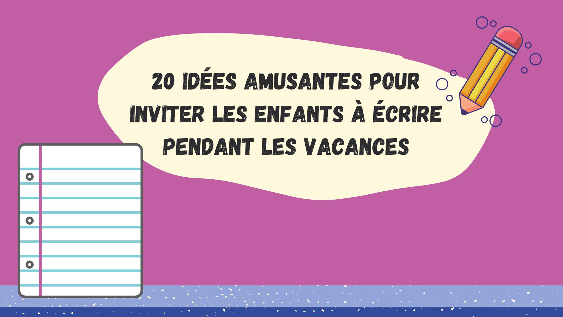 20 idées amusantes pour inviter les enfants à écrire pendant les vacances