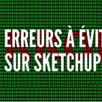 10 erreurs à éviter sur Sketchup !