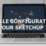 Quelle configuration pour SketchUp ?