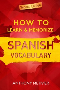 How to Learn and Memorize Spanish Vocabulary Anthony Metivier
