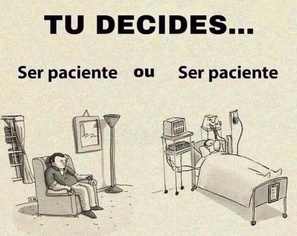 tu decides ser paciente ou ser paciente...