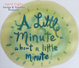 A Little Minute about a Little Minute on the April Eight Songs & Stories Podcast at aprileight.com