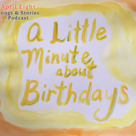 A Little Minute about Birthdays and The Fairy Birthday Song on the April Eight Songs & Stories Podcast at aprileight.com