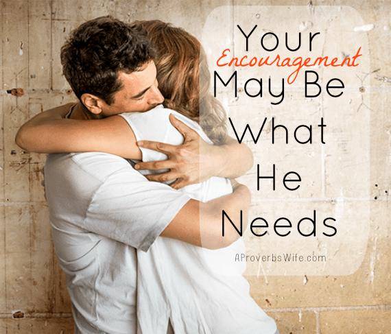 Your Encouragement May Be What He Needs