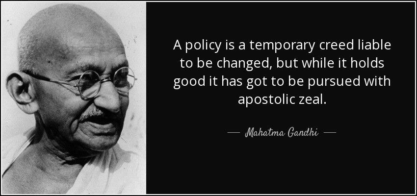 A policy is a temporary creed liable to be changed, but while it holds good it has got to be pursued with apostolic zeal. Mahatma Gandhi.