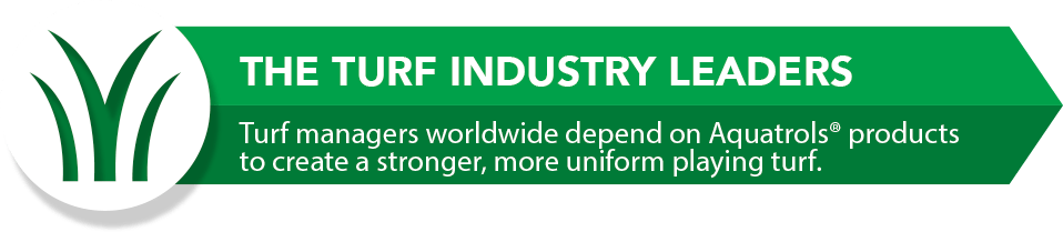 The Turf Industry Leaders. Turf mangers worldwide depend on Aquatrols soil surfactants and wetting agents to create a stronger, more uniform playing turf.