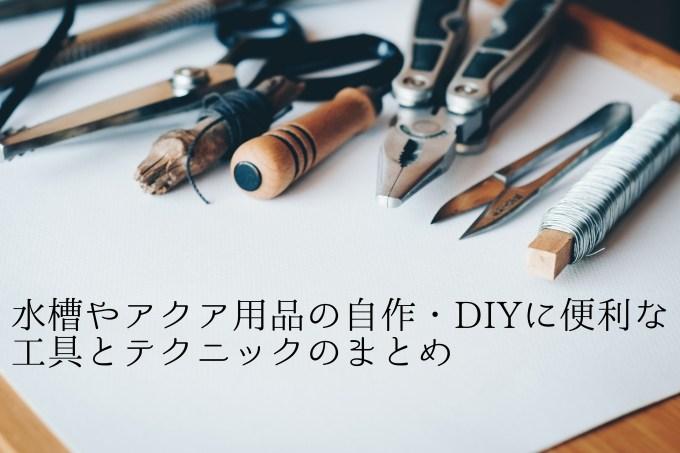 水槽やアクア用品の自作・DIYに便利な工具とテクニックのまとめ
