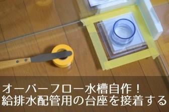 オーバーフロー水槽自作!塩ビパイプを配管するための台座を接着する