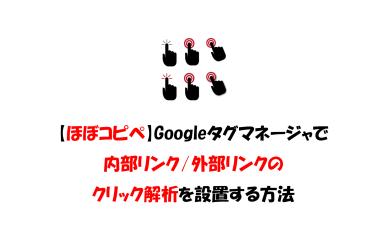 Googleタグマネージャで内部リンクと外部リンクのクリック解析を設置する方法