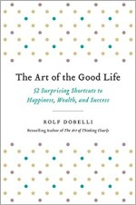 The Art of the Good Life - 52 Surprising Shortcuts to Happiness, Wealth, and Success by Rolf Dobelli