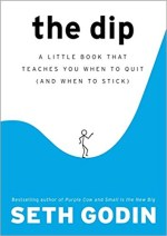 The Dip - A Little Book That Teaches You When to Quit (and When to Stick) by Seth Godin