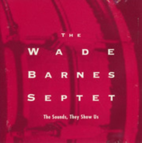 The Wade Barnes Septet: The Sounds, They Show Us : Wade ...
