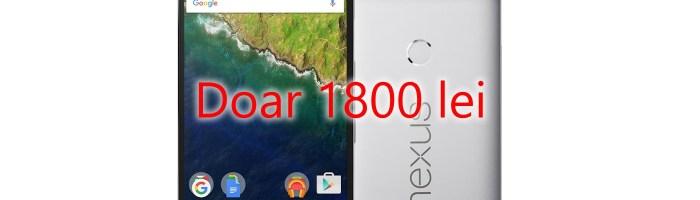 Oferta EXTREM de buna: Nexus 6P la 1800 lei!
