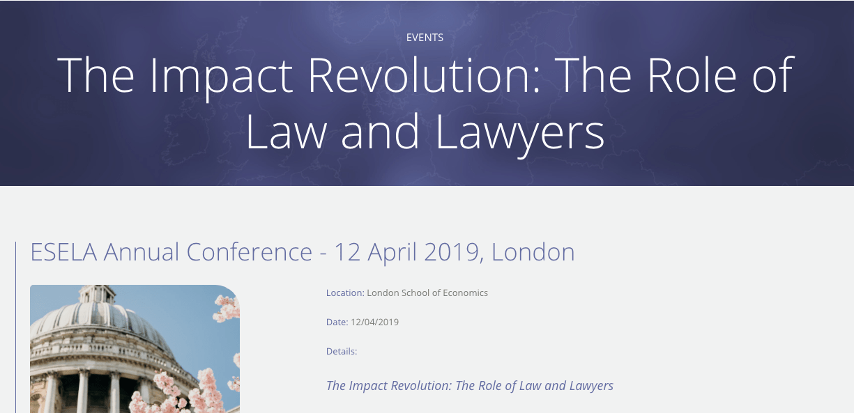 The Impact Revolution: The Role of Law and Lawyers ESELA Annual Conference, 12 April 2019 Hosted by the Marshall Institute at the London School of Economics Friday 12 April 2019, 8:30am-17:00pm New Academic Building, London School of Economics You are invited to join us at the ESELA Annual Conference on Friday 12 April 2019 at the London School of Economics, hosted by The Marshall Institute. The conference will explore the Role of Law and Lawyers in the Impact Revolution. A varied agenda will cover international and domestic concerns across four streams: Impact Investing, Profit with Purpose, Systems Change and 'Spotlight On…'. https://esela.eu/events/esela-annual-conference-2019