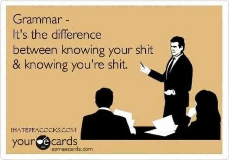 Grammar - It's the difference between knowing your shit and knowing you're shit.