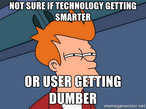 Not sure if technology getting smarter...or user getting dumber.
