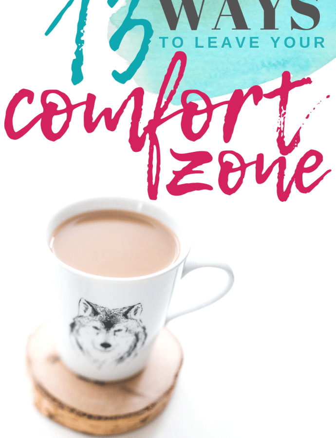 Why You Should Leave Your Comfort Zone + 13 Ways to Start Today!