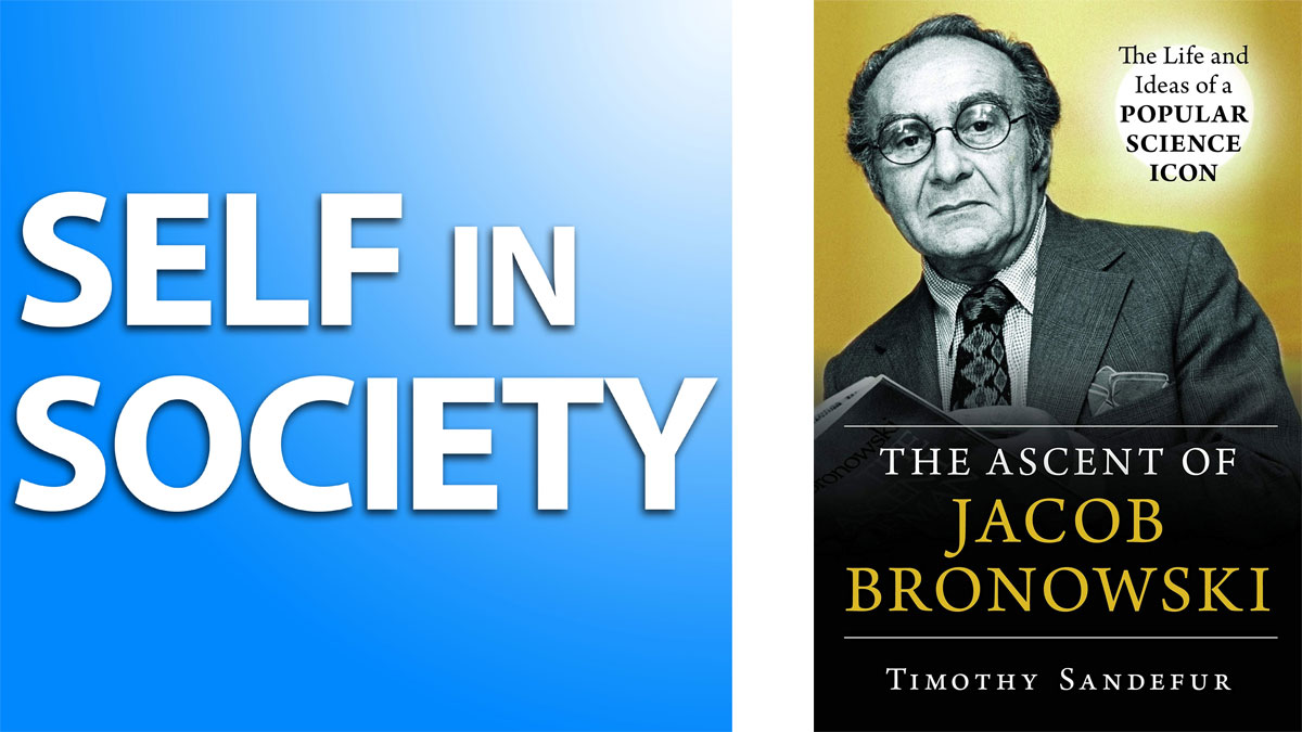 Timothy Sandefur on the Ascent of Jacob Bronowski: Self in Society #5