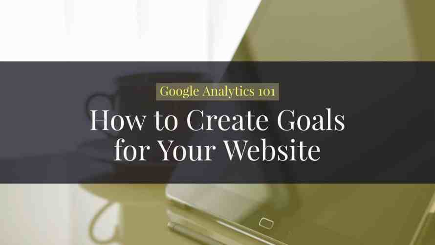 Google Analytics 101: How to Create Goals for Your Website