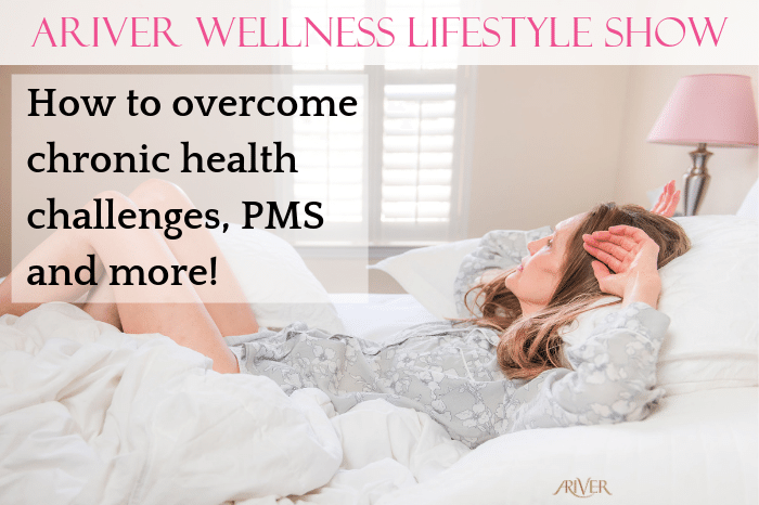 ARIVER Wellness Lifestyle Show: How to overcome chronic health challenges, PMS and more!