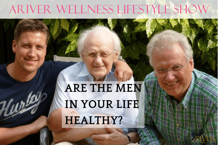 ARIVER Wellness Lifestyle Show: ARE THE MEN IN YOUR LIFE HEALTHY?