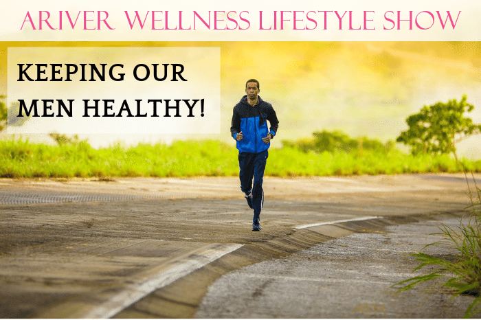 ARIVER Wellness Lifestyle Show: KEEPING OUR MEN HEALTHY!