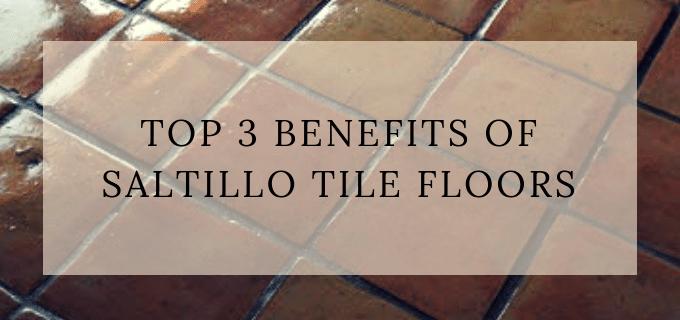 top 3 benefits of saltillo tile floors