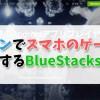 パソコンでスマホのゲームをプレイするBlueStacksを解説