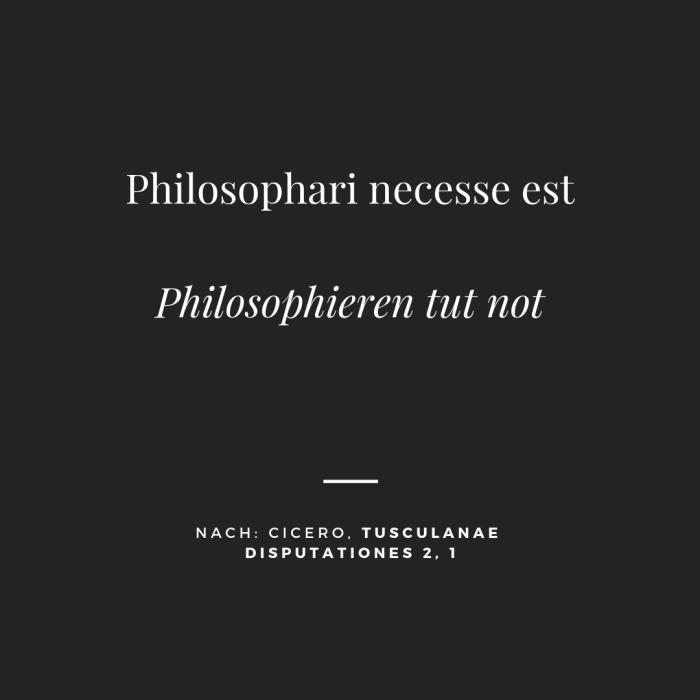 Philosophari necesse est (nach: Cic. Tusc. 2, 1)