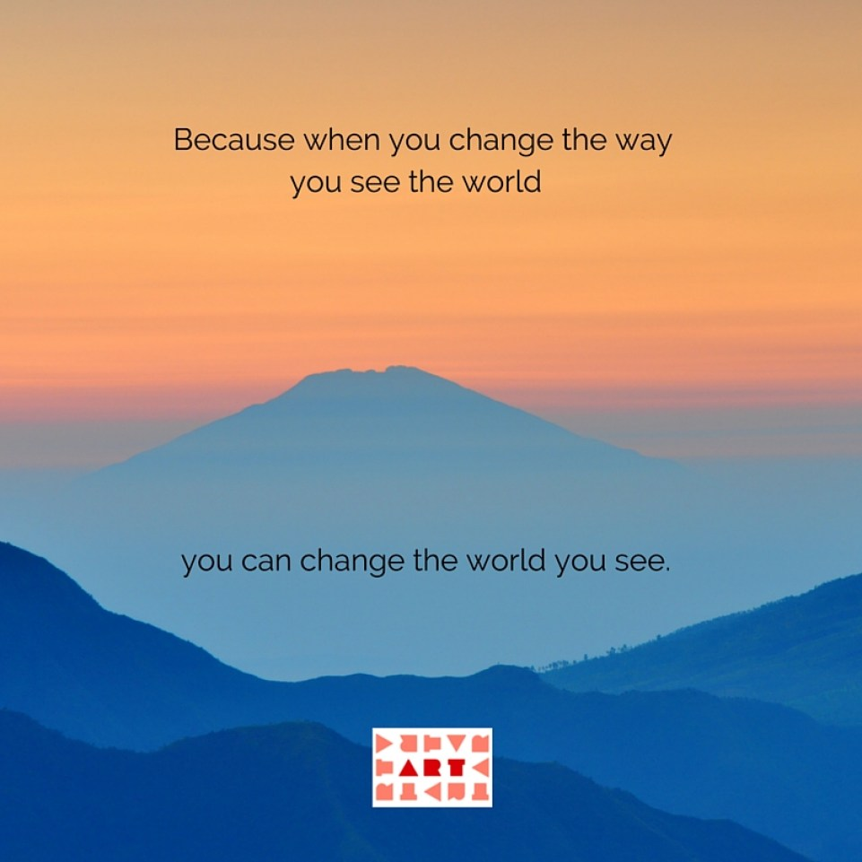 Because when you change the way you see the world you can change the world you see