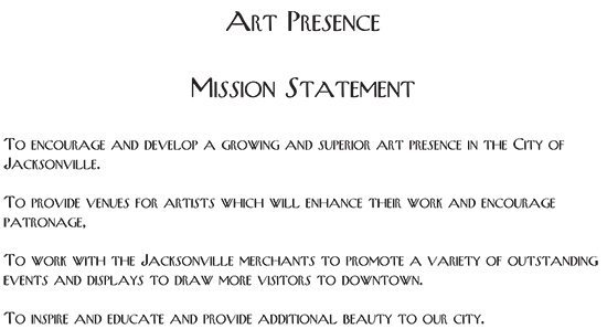 Art Presence Mission Statement: To encourage and develop a growing and superior art presence in the City of Jacksonville; To provide venues for artists which will enhance their work and encourage patronage; To work with the Jacksonville merchants to promote a variety of art events and displays to draw more visitors downtown; To inspire and educate and provide additional beauty for our city