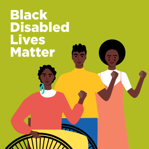 Black Disabled Lives Matter banner illustration with green back ground and 3 black people, one in a wheelchair, all with raised protest fists.