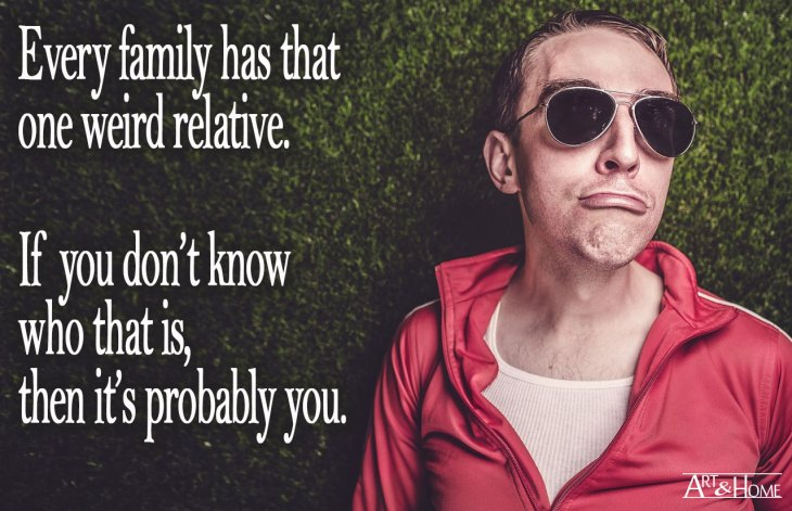 Memes About Family |  Every family has that one weird relative.