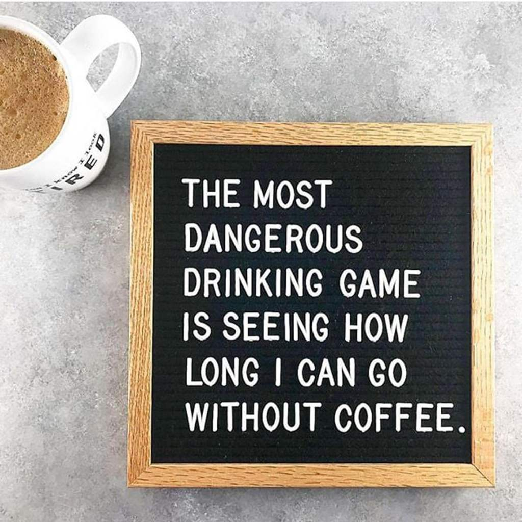 Memes About Mornings   The Most Dangerous Drinking Game is seeing how long I can go without coffee.
