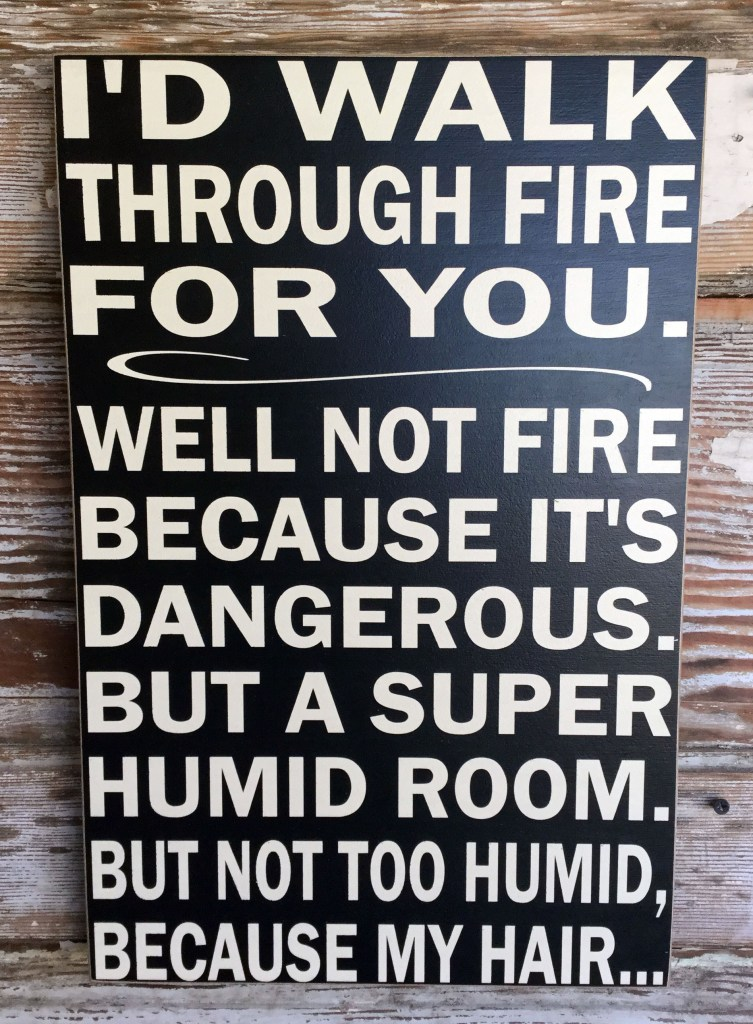 Memes About Marriage & Relationships  | I'd Walk Through Fire For You, well not fire because it's dangerous.  But a Super Humid room. But not too humid, because my hair...