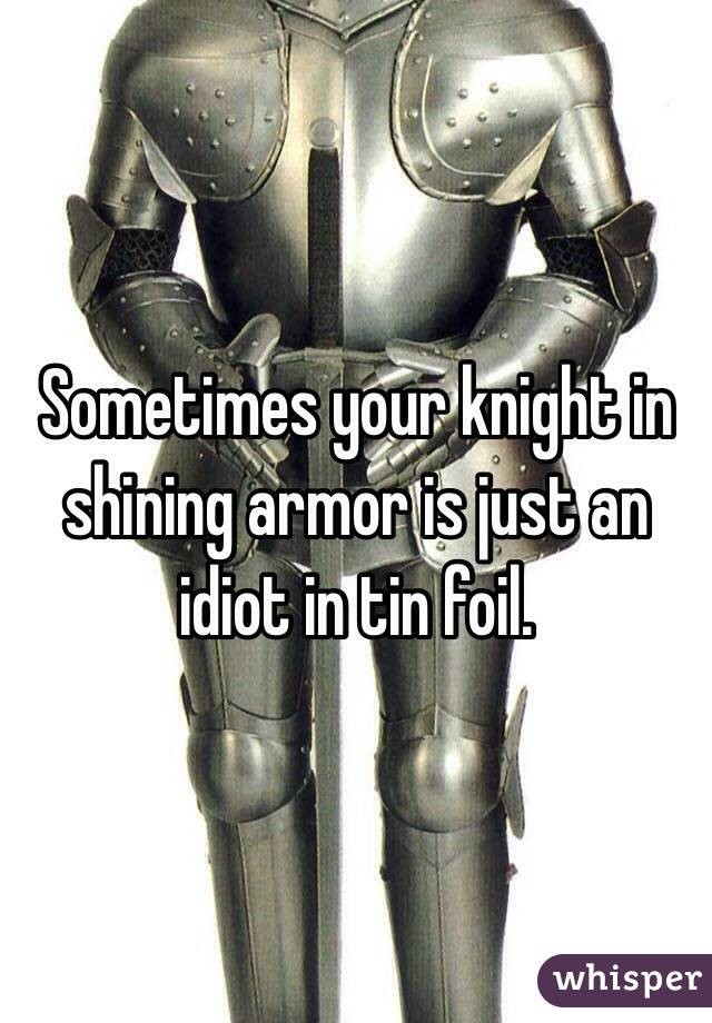 Memes About Marriage & Relationships | Sometimes Your Knight in Shining Armor is just an idiot in tin foil.