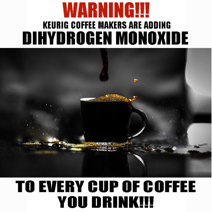 Keurig Coffee Makers are adding Dihydrogen Monoxide to every cup of coffee you drink.