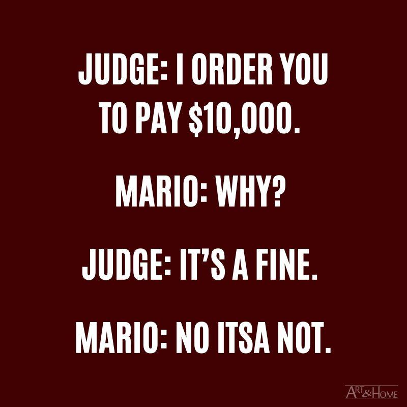 Judge: I order you to pay $10,000 Mario: Why? Judge: It's a fine. Mario: No itsa not.