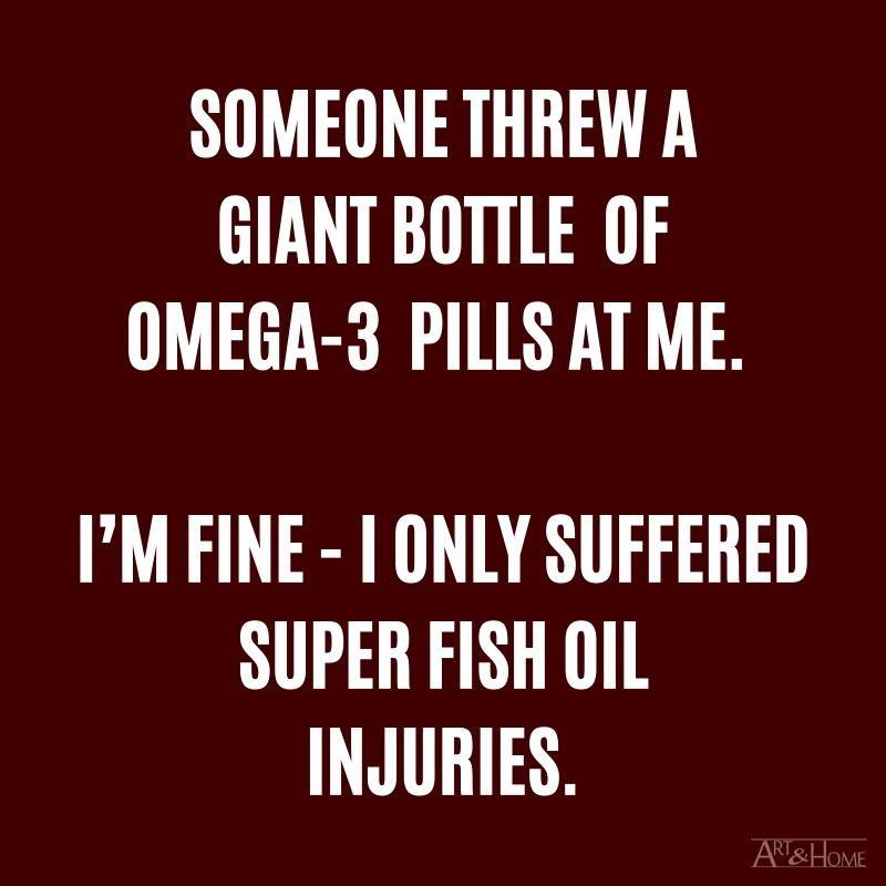 Someone threw a giant bottle of omega-3 pills at me. I'm fine - I only suffered super fish oil injuries.