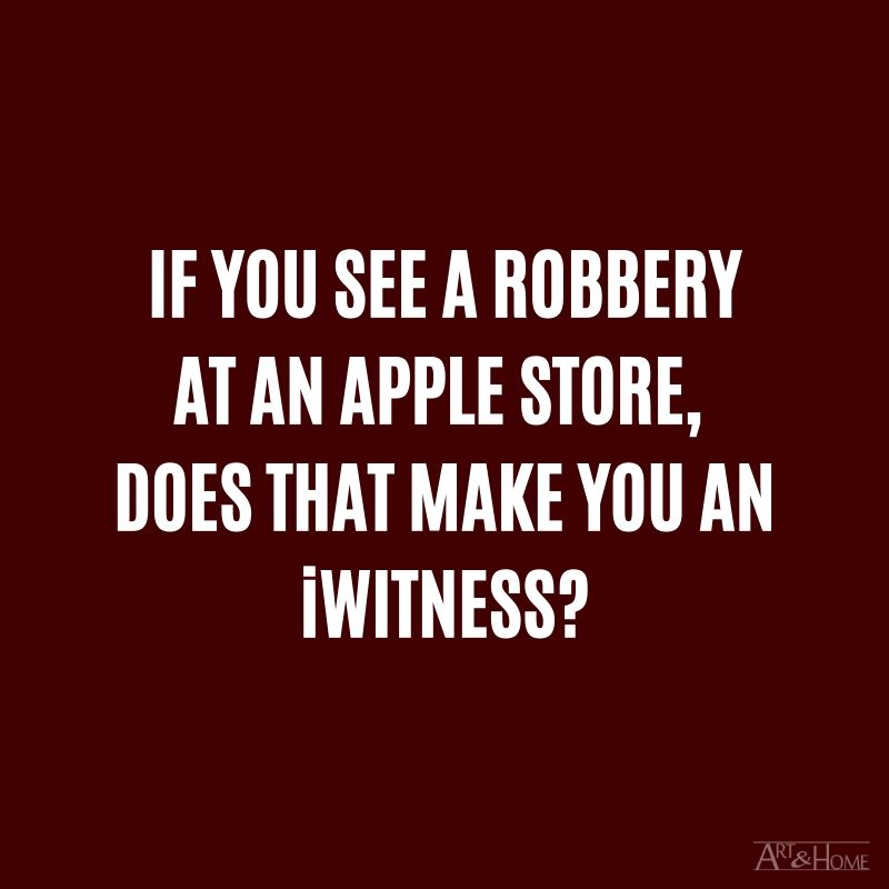 If you see a robbery at an Apple Store, does that make you an iWitness? #DadJokes