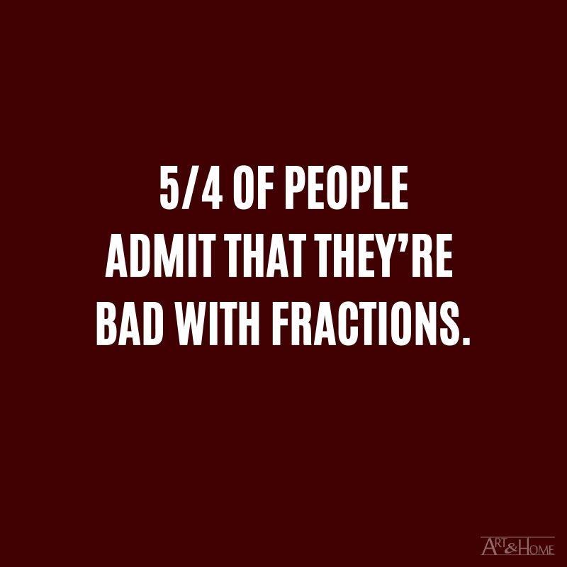 5/4 of people admit that they're bad with fractions. #DadJokes