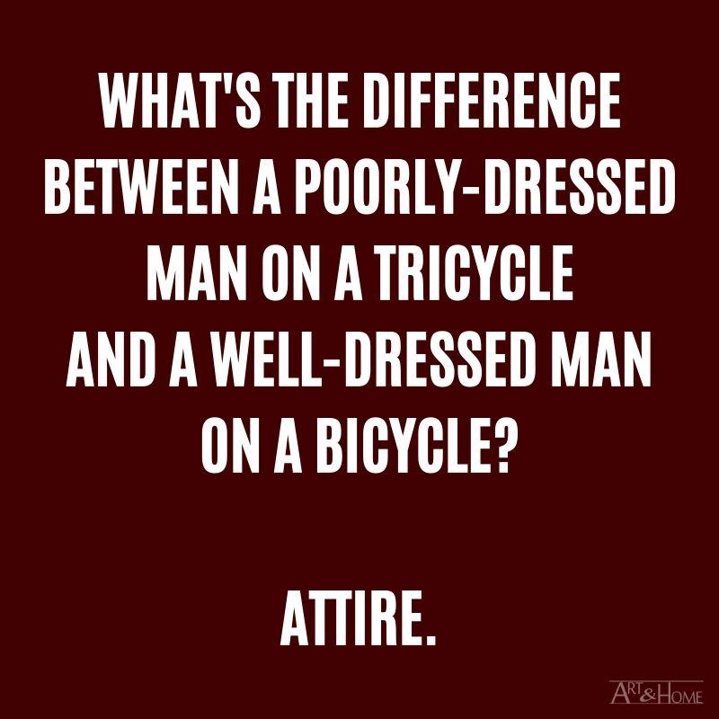 What's the difference between a poorly-dressed man on a tricycle and a well-dressed man on a bicycle? Attire.