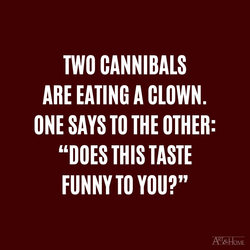 """Two cannibals are eating a clown. One says to the other: """"Does this taste funny to you?"""""""