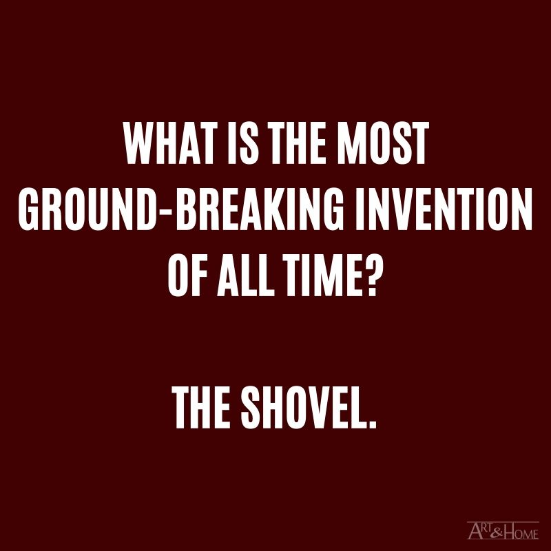 What is the most ground-breaking invention of all time? The shovel.